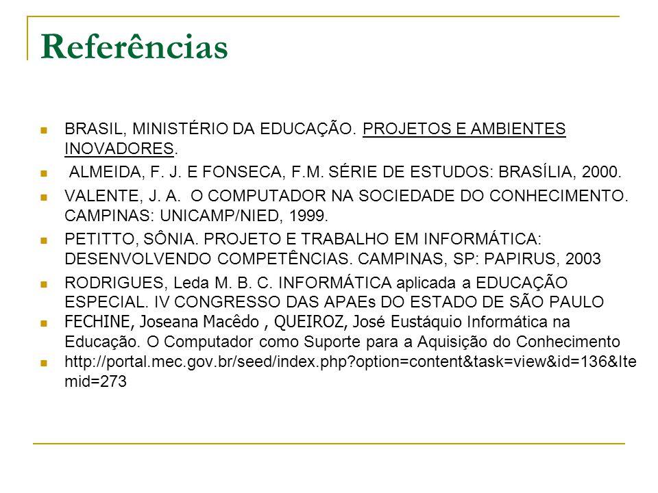 Referências BRASIL, MINISTÉRIO DA EDUCAÇÃO. PROJETOS E AMBIENTES INOVADORES. ALMEIDA, F. J. E FONSECA, F.M. SÉRIE DE ESTUDOS: BRASÍLIA, 2000. VALENTE,