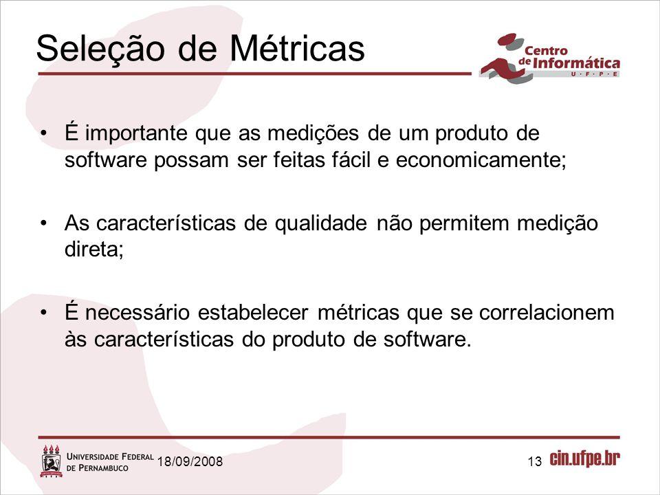 18/09/200813 Seleção de Métricas É importante que as medições de um produto de software possam ser feitas fácil e economicamente; As características de qualidade não permitem medição direta; É necessário estabelecer métricas que se correlacionem às características do produto de software.