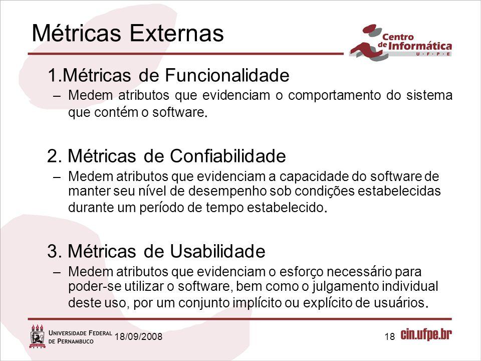 18/09/200818 Métricas Externas 1.Métricas de Funcionalidade –Medem atributos que evidenciam o comportamento do sistema que cont é m o software. 2. Mét
