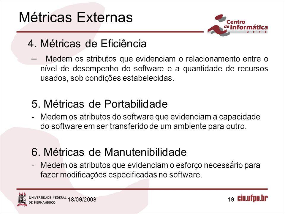 18/09/200819 Métricas Externas 4. Métricas de Eficiência – Medem os atributos que evidenciam o relacionamento entre o n í vel de desempenho do softwar