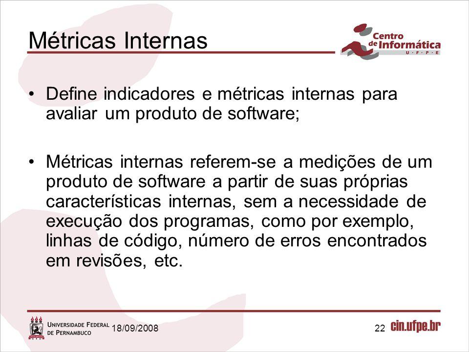18/09/200822 Métricas Internas Define indicadores e métricas internas para avaliar um produto de software; Métricas internas referem-se a medições de um produto de software a partir de suas próprias características internas, sem a necessidade de execução dos programas, como por exemplo, linhas de código, número de erros encontrados em revisões, etc.