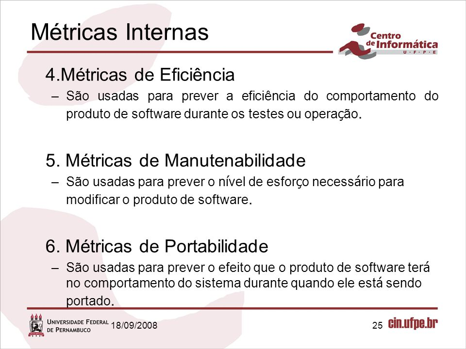18/09/200825 Métricas Internas 4.Métricas de Eficiência –São usadas para prever a eficiência do comportamento do produto de software durante os testes ou opera ç ão.