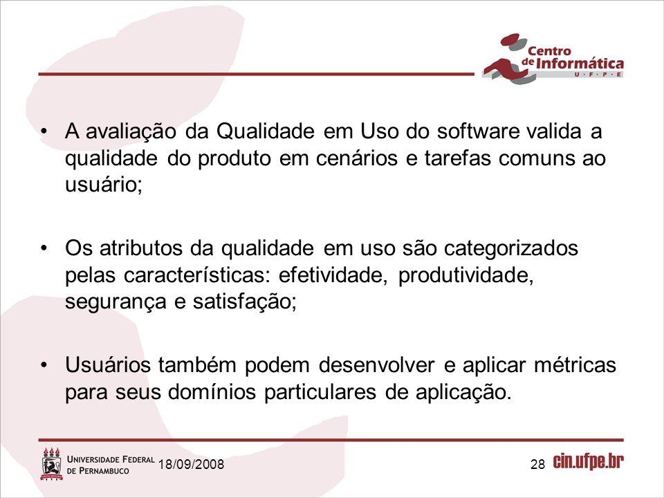 18/09/200828 A avaliação da Qualidade em Uso do software valida a qualidade do produto em cenários e tarefas comuns ao usuário; Os atributos da qualid