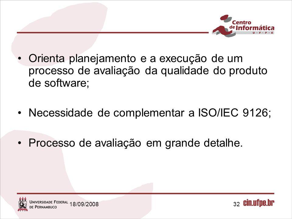 18/09/200832 Orienta planejamento e a execução de um processo de avaliação da qualidade do produto de software; Necessidade de complementar a ISO/IEC 9126; Processo de avaliação em grande detalhe.