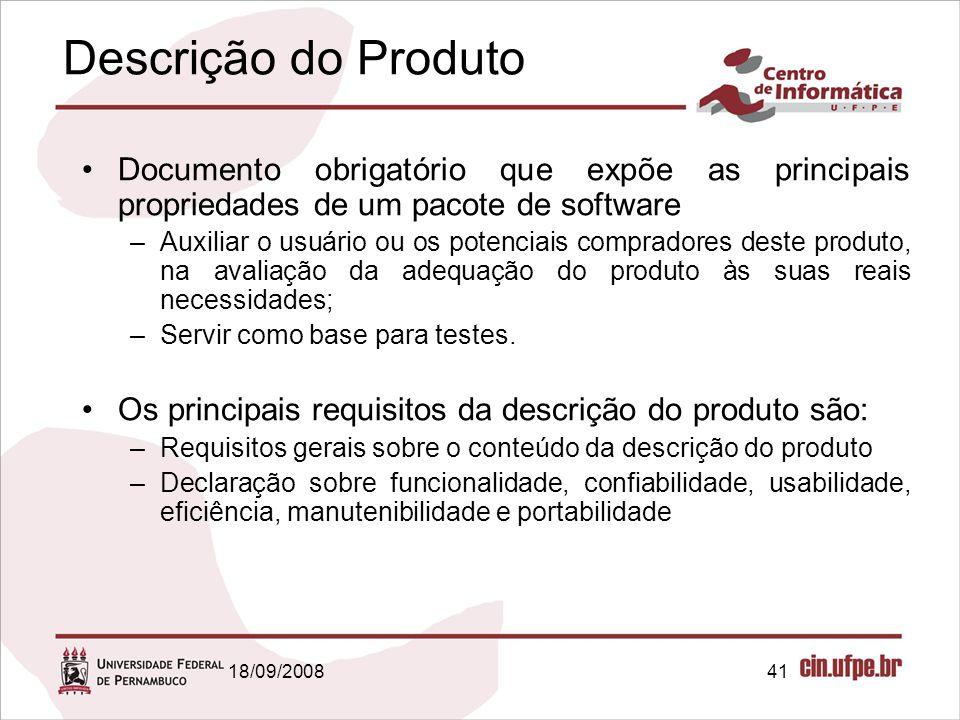 18/09/200841 Descrição do Produto Documento obrigatório que expõe as principais propriedades de um pacote de software –Auxiliar o usuário ou os potenciais compradores deste produto, na avaliação da adequação do produto às suas reais necessidades; –Servir como base para testes.