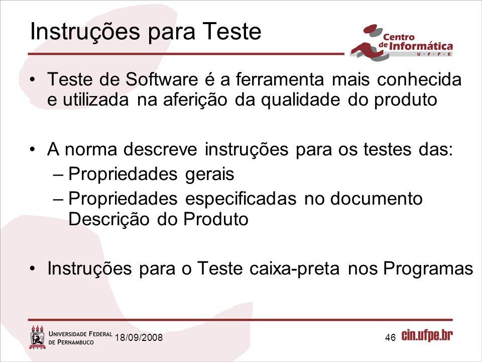 18/09/200846 Instruções para Teste Teste de Software é a ferramenta mais conhecida e utilizada na aferição da qualidade do produto A norma descreve instruções para os testes das: –Propriedades gerais –Propriedades especificadas no documento Descrição do Produto Instruções para o Teste caixa-preta nos Programas