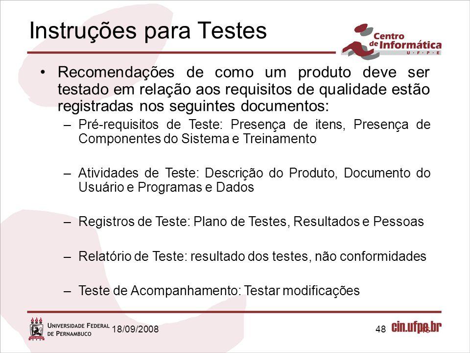18/09/200848 Instruções para Testes Recomendações de como um produto deve ser testado em relação aos requisitos de qualidade estão registradas nos seguintes documentos: –Pré-requisitos de Teste: Presença de itens, Presença de Componentes do Sistema e Treinamento –Atividades de Teste: Descrição do Produto, Documento do Usuário e Programas e Dados –Registros de Teste: Plano de Testes, Resultados e Pessoas –Relatório de Teste: resultado dos testes, não conformidades –Teste de Acompanhamento: Testar modificações