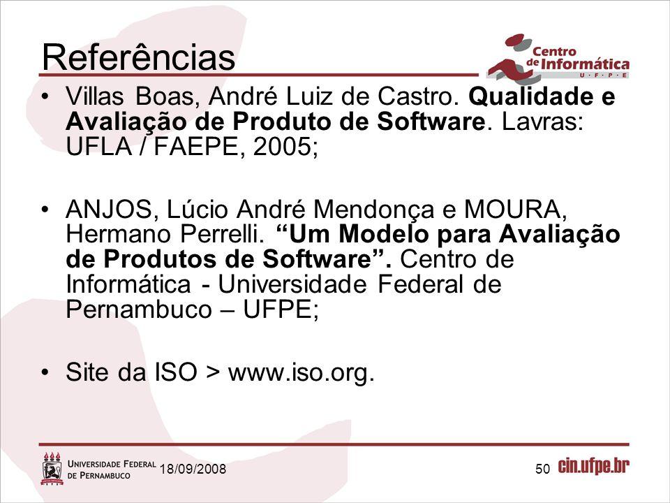 18/09/200850 Referências Villas Boas, André Luiz de Castro. Qualidade e Avaliação de Produto de Software. Lavras: UFLA / FAEPE, 2005; ANJOS, Lúcio And