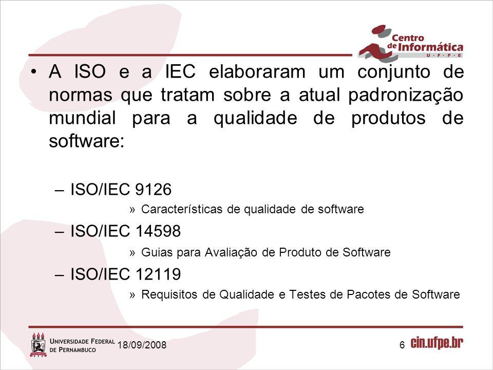 18/09/20086 A ISO e a IEC elaboraram um conjunto de normas que tratam sobre a atual padronização mundial para a qualidade de produtos de software: –IS