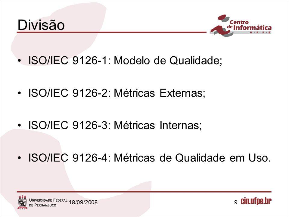 18/09/20089 Divisão ISO/IEC 9126-1: Modelo de Qualidade; ISO/IEC 9126-2: Métricas Externas; ISO/IEC 9126-3: Métricas Internas; ISO/IEC 9126-4: Métrica