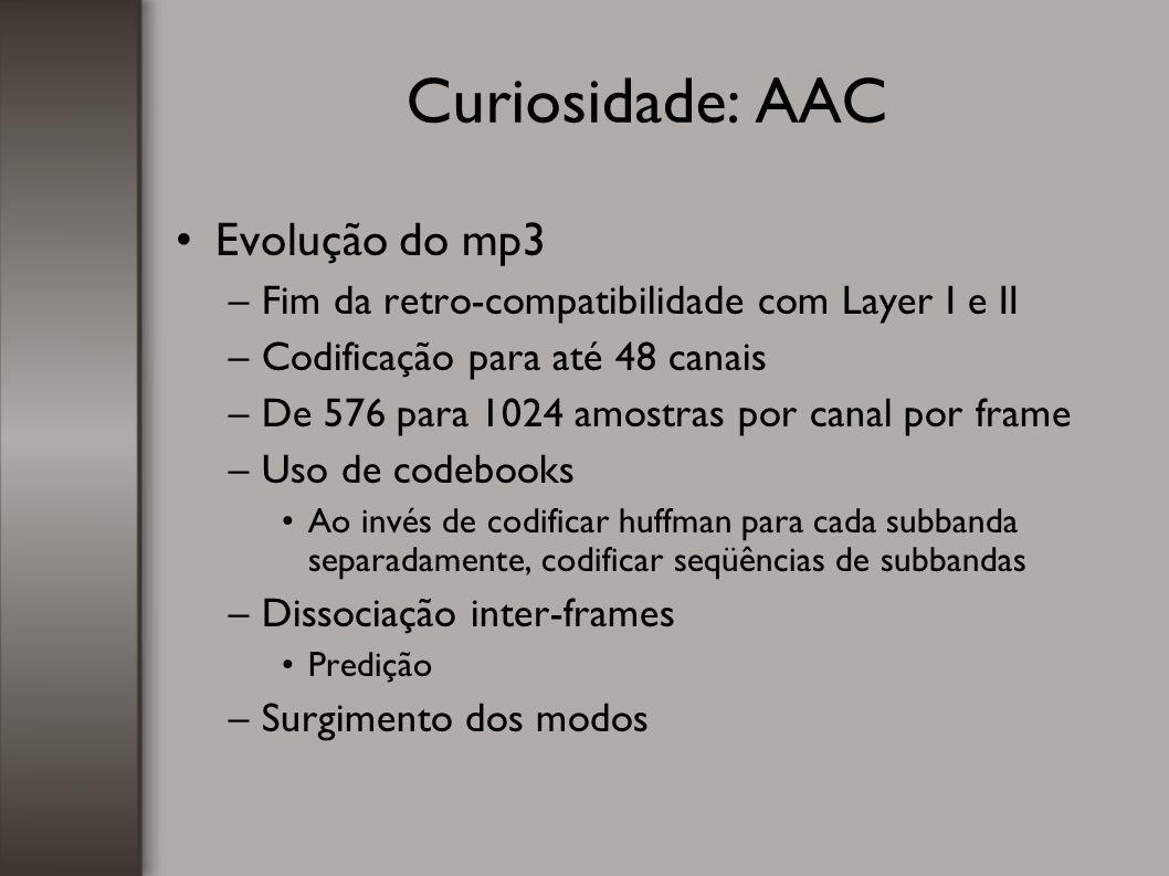 Curiosidade: AAC Evolução do mp3 –Fim da retro-compatibilidade com Layer I e II –Codificação para até 48 canais –De 576 para 1024 amostras por canal p