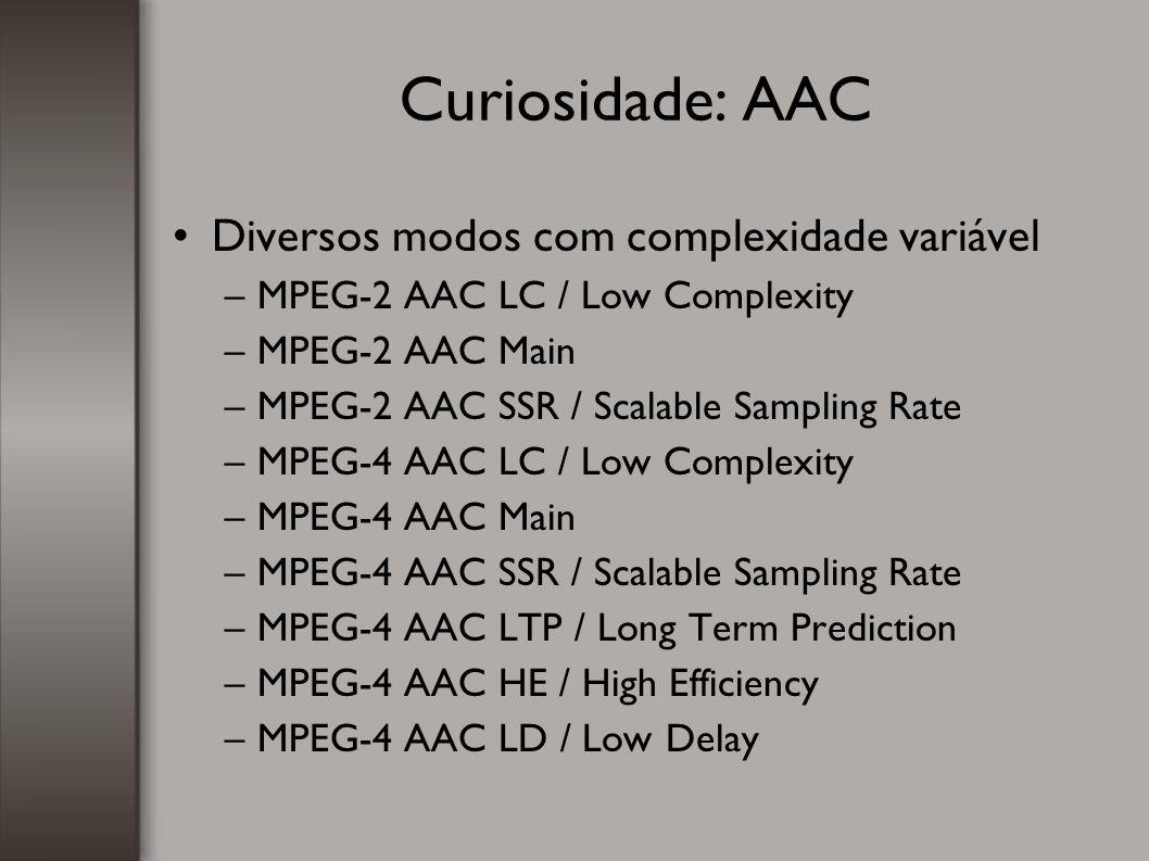 Curiosidade: AAC Diversos modos com complexidade variável –MPEG-2 AAC LC / Low Complexity –MPEG-2 AAC Main –MPEG-2 AAC SSR / Scalable Sampling Rate –M