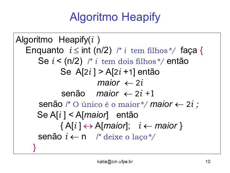 katia@cin.ufpe.br10 Algoritmo Heapify Algoritmo Heapify( i ) Enquanto i  int (n/2) /* i tem filhos */ faça { Se i < (n/2) /* i tem dois filhos */ então Se A[ 2 i ] > A[ 2 i + 1 ] então maior  2 i senão maior  2 i + 1 senão /* O único é o maior */ maior  2 i ; Se A[ i ] < A[maior] então { A[ i ]  A[maior]; i  maior } senão i  n /* deixe o laço */ }