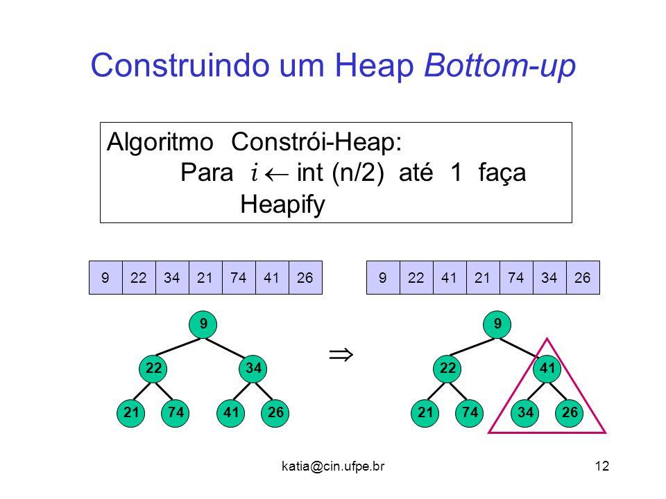 katia@cin.ufpe.br12 Construindo um Heap Bottom-up Algoritmo Constrói-Heap: Para i  int (n/2) até 1 faça Heapify 7421 22 2641 34 9 7421 22 2634 41 9 7