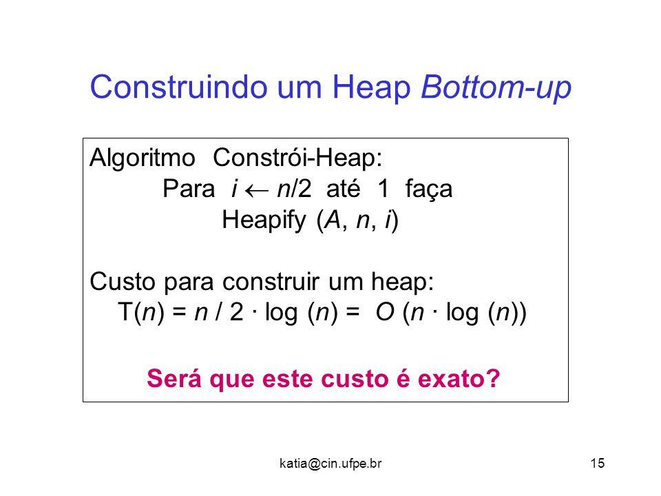 katia@cin.ufpe.br15 Construindo um Heap Bottom-up Algoritmo Constrói-Heap: Para i  n/2 até 1 faça Heapify (A, n, i) Custo para construir um heap: T(n) = n / 2 · log (n) = O (n · log (n)) Será que este custo é exato?