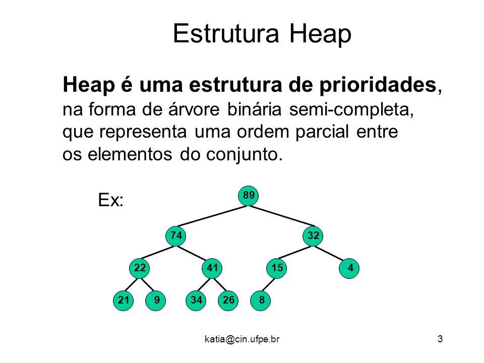 katia@cin.ufpe.br3 Estrutura Heap Heap é uma estrutura de prioridades, na forma de árvore binária semi-completa, que representa uma ordem parcial entre os elementos do conjunto.
