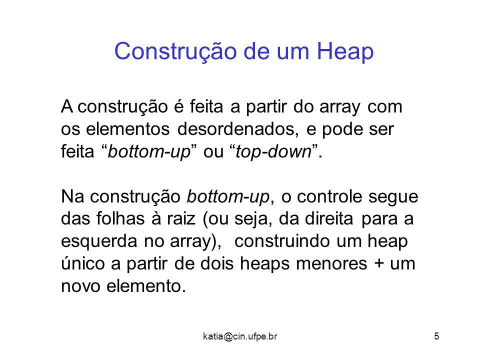 katia@cin.ufpe.br5 Construção de um Heap A construção é feita a partir do array com os elementos desordenados, e pode ser feita bottom-up ou top-down .