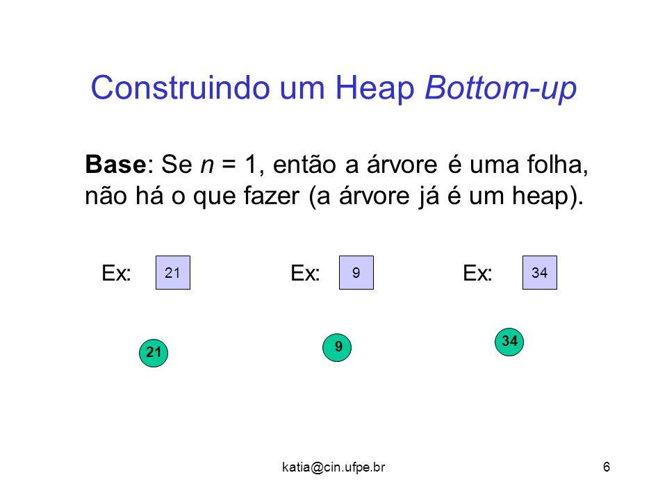 katia@cin.ufpe.br6 Construindo um Heap Bottom-up Base: Se n = 1, então a árvore é uma folha, não há o que fazer (a árvore já é um heap). 21 934 Ex: 9