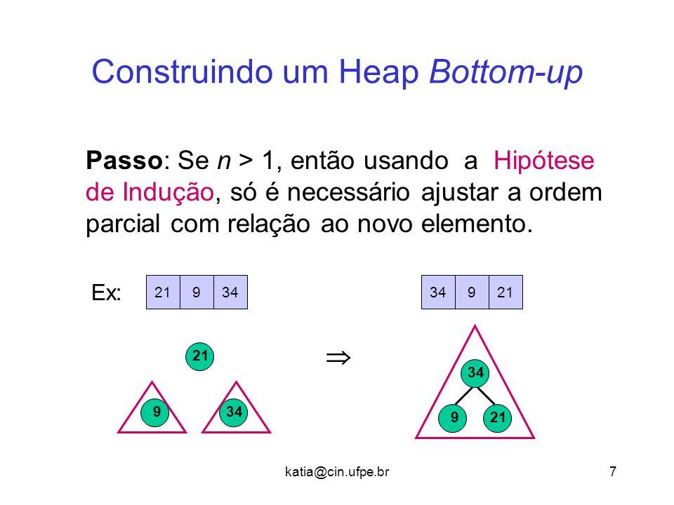katia@cin.ufpe.br7 Construindo um Heap Bottom-up Passo: Se n > 1, então usando a Hipótese de Indução, só é necessário ajustar a ordem parcial com relação ao novo elemento.