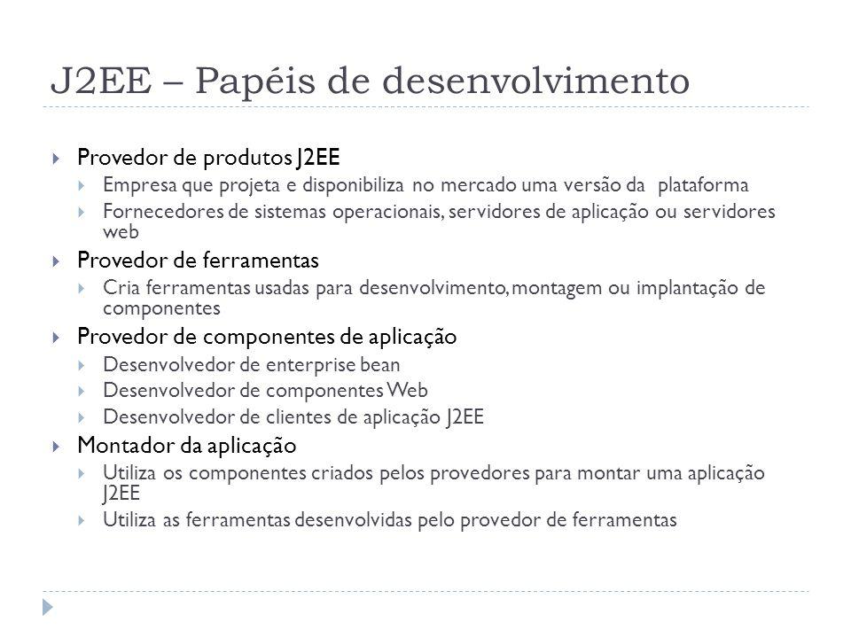 J2EE – Papéis de desenvolvimento  Provedor de produtos J2EE  Empresa que projeta e disponibiliza no mercado uma versão da plataforma  Fornecedores