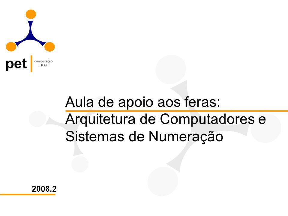 pet computação UFPE Sistemas Numéricos Principais sistemas numéricos: Decimal 0, 1,..., 9 Binário 0, 1 Octal 0, 1,..., 7 Hexadecimal 0, 1,..., 9, A, B, C, D, E, F É importante atentar que no sistema hexadecimal, as letras de A até F equivalem, em decimal, a 10, 11, 12, 13, 14 e 15, respectivamente