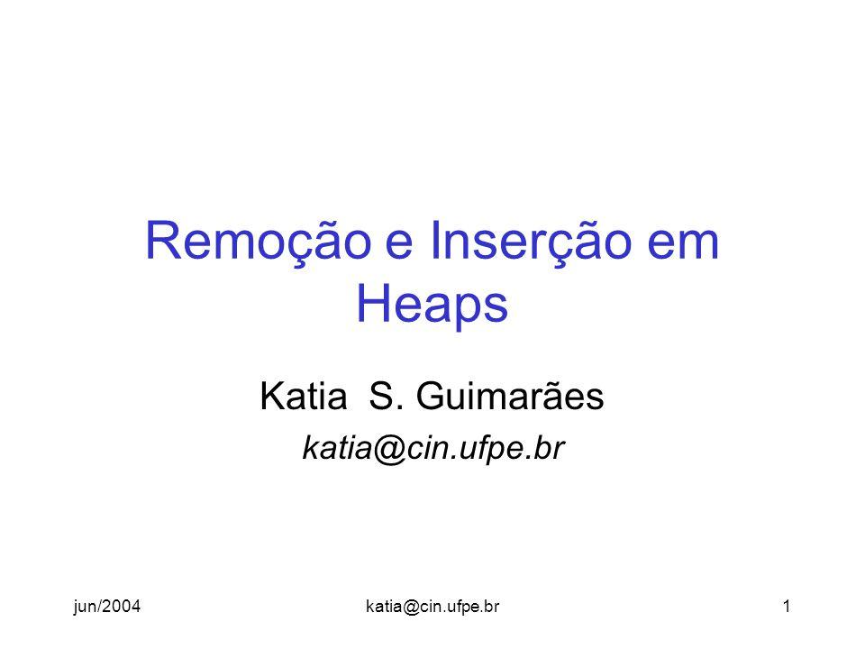 jun/2004katia@cin.ufpe.br2 Remoção em Heaps Heap é uma estrutura de prioridade, remoções ocorrem somente na raiz.