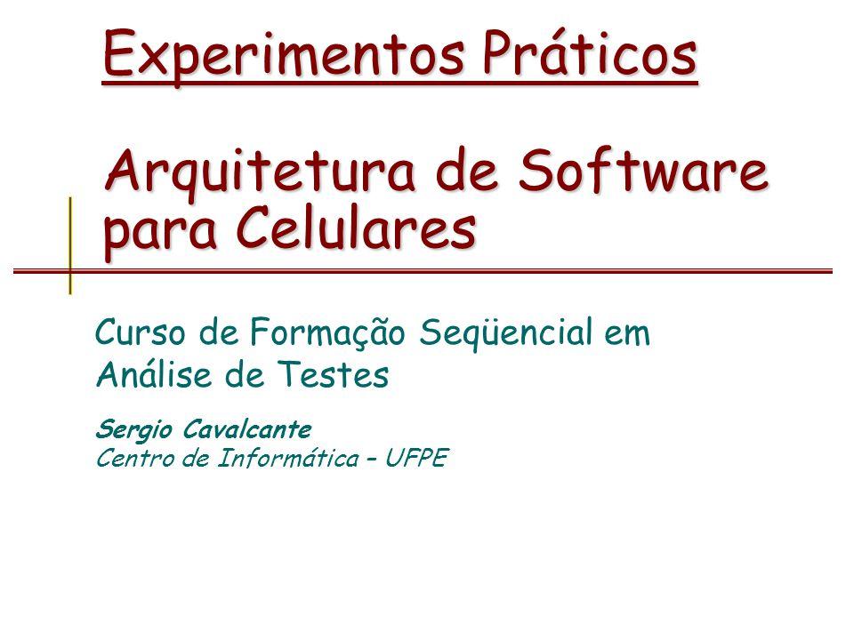 Experimentos Práticos Arquitetura de Software para Celulares Curso de Formação Seqüencial em Análise de Testes Sergio Cavalcante Centro de Informática