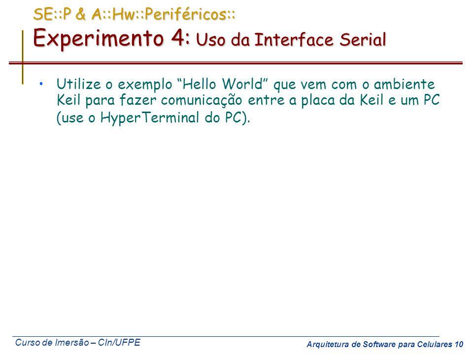 Curso de Imersão – CIn/UFPE Arquitetura de Software para Celulares 10 SE::P & A::Hw::Periféricos:: Experimento 4: Uso da Interface Serial Utilize o ex