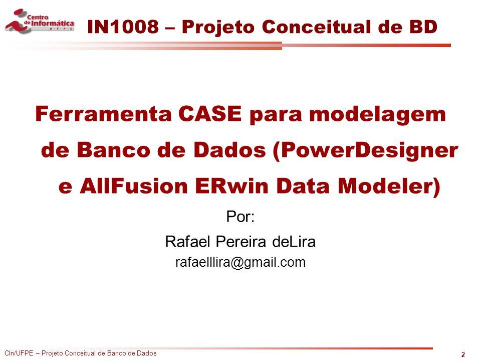 IN1008 – Projeto Conceitual de BD Ferramenta CASE para modelagem de Banco de Dados (PowerDesigner e AllFusion ERwin Data Modeler) Por: Rafael Pereira