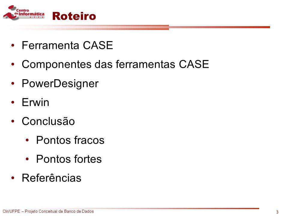 CIn/UFPE – Projeto Conceitual de Banco de Dados Roteiro Ferramenta CASE Componentes das ferramentas CASE PowerDesigner Erwin Conclusão Pontos fracos P