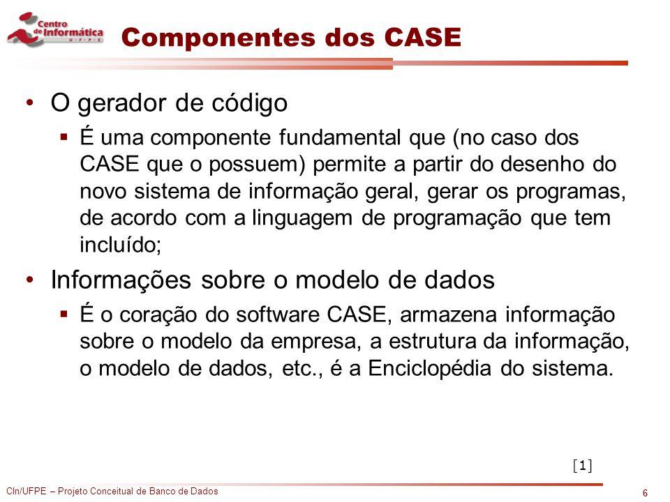 CIn/UFPE – Projeto Conceitual de Banco de Dados Componentes dos CASE O gerador de código  É uma componente fundamental que (no caso dos CASE que o po