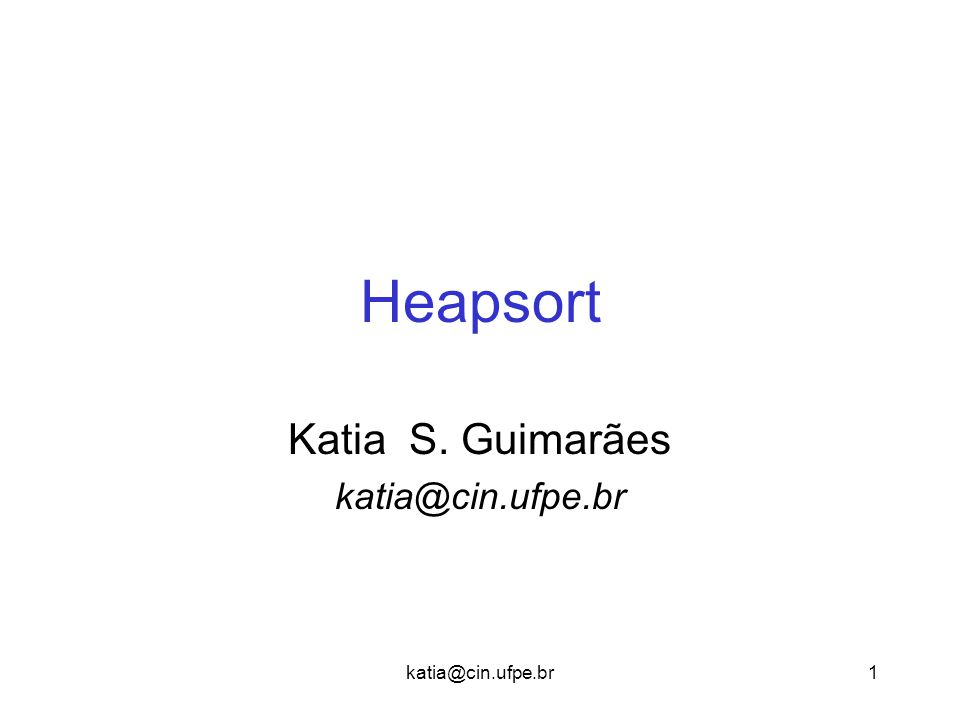 katia@cin.ufpe.br1 Heapsort Katia S. Guimarães katia@cin.ufpe.br