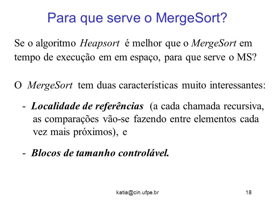 katia@cin.ufpe.br18 Para que serve o MergeSort? Se o algoritmo Heapsort é melhor que o MergeSort em tempo de execução em em espaço, para que serve o M