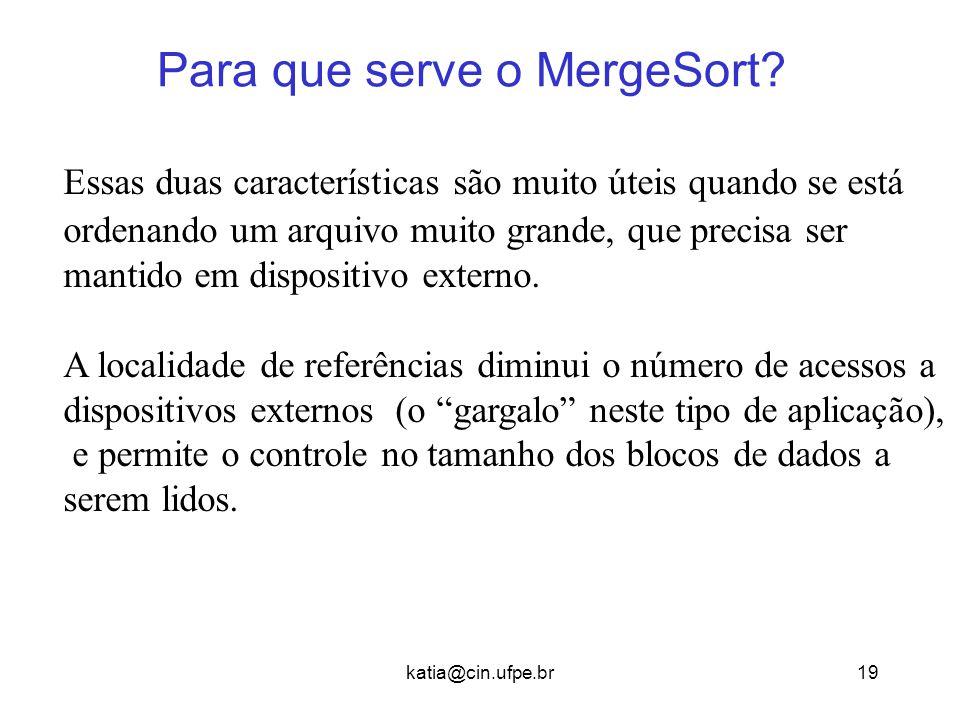 katia@cin.ufpe.br19 Para que serve o MergeSort? Essas duas características são muito úteis quando se está ordenando um arquivo muito grande, que preci