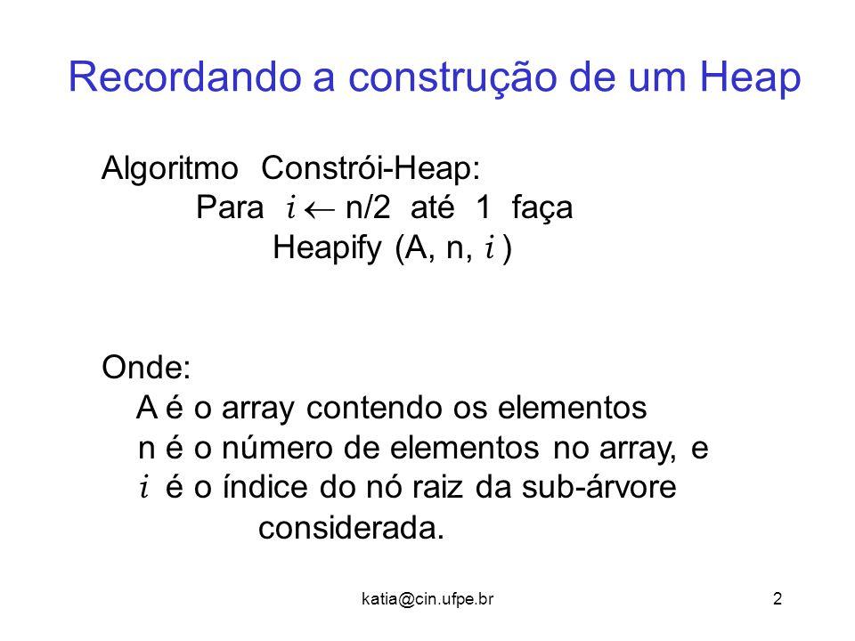 2 Recordando a construção de um Heap Algoritmo Constrói-Heap: Para i  n/2 até 1 faça Heapify (A, n, i ) Onde: A é o array contendo os elementos n é o