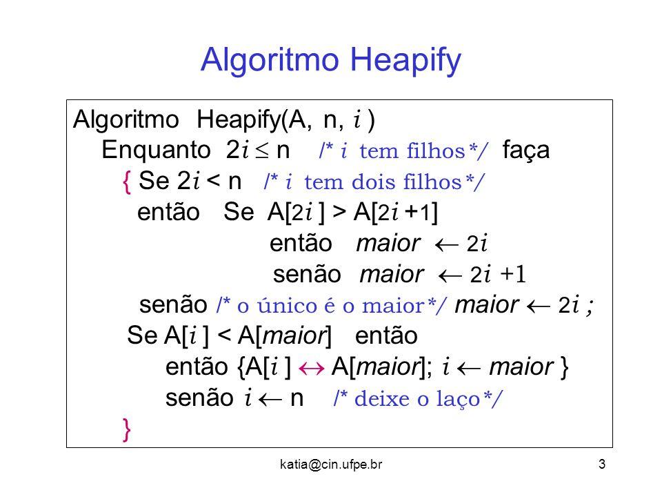 katia@cin.ufpe.br3 Algoritmo Heapify Algoritmo Heapify(A, n, i ) Enquanto 2 i  n /* i tem filhos */ faça { Se 2 i < n /* i tem dois filhos */ então S