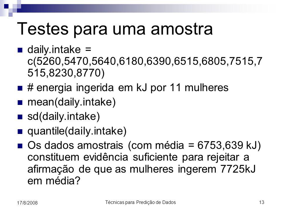 Técnicas para Predição de Dados13 17/8/2008 Testes para uma amostra daily.intake = c(5260,5470,5640,6180,6390,6515,6805,7515,7 515,8230,8770) # energia ingerida em kJ por 11 mulheres mean(daily.intake) sd(daily.intake) quantile(daily.intake) Os dados amostrais (com média = 6753,639 kJ) constituem evidência suficiente para rejeitar a afirmação de que as mulheres ingerem 7725kJ em média