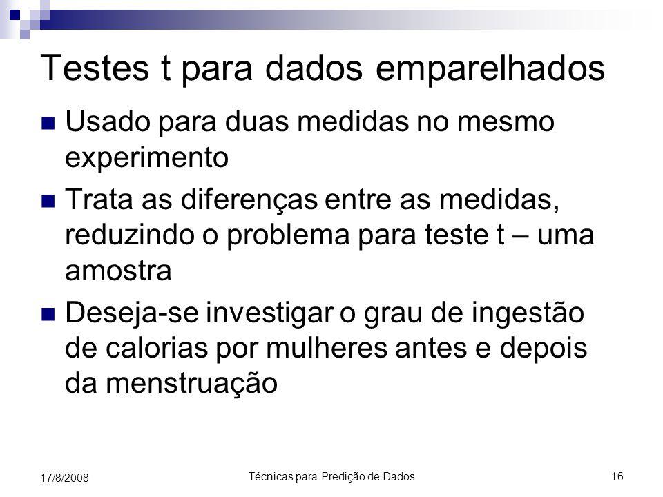 Técnicas para Predição de Dados16 17/8/2008 Testes t para dados emparelhados Usado para duas medidas no mesmo experimento Trata as diferenças entre as medidas, reduzindo o problema para teste t – uma amostra Deseja-se investigar o grau de ingestão de calorias por mulheres antes e depois da menstruação