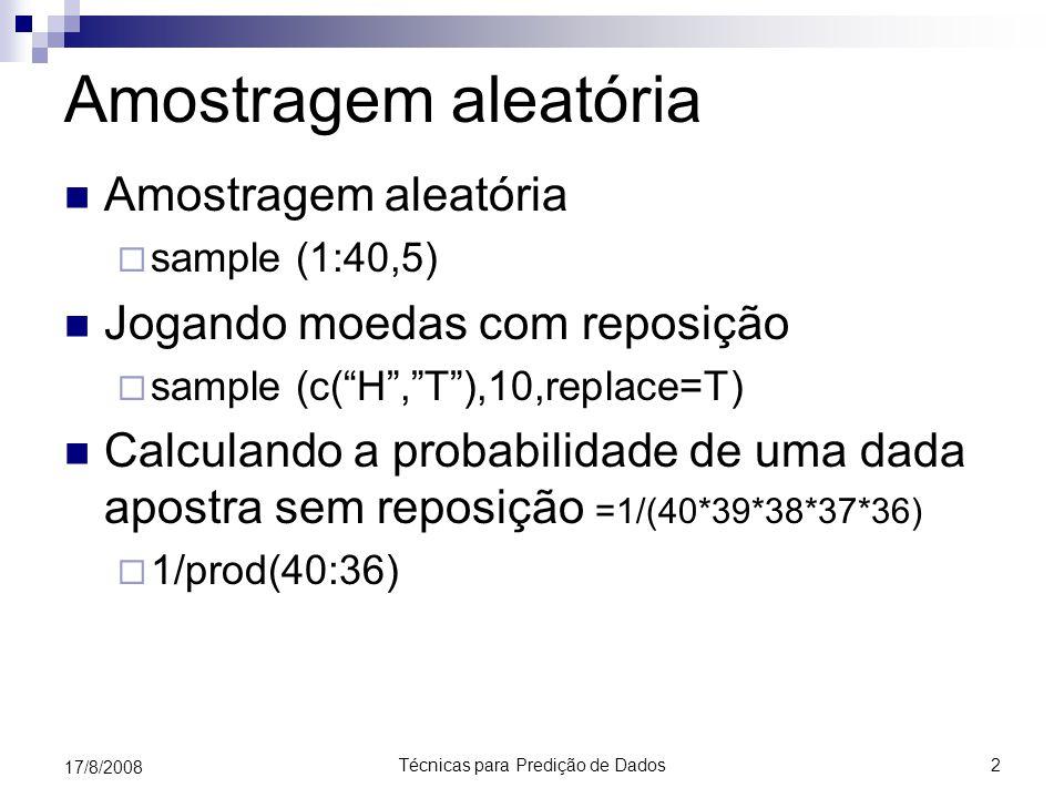 Técnicas para Predição de Dados2 17/8/2008 Amostragem aleatória  sample (1:40,5) Jogando moedas com reposição  sample (c( H , T ),10,replace=T) Calculando a probabilidade de uma dada apostra sem reposição =1/(40*39*38*37*36)  1/prod(40:36)
