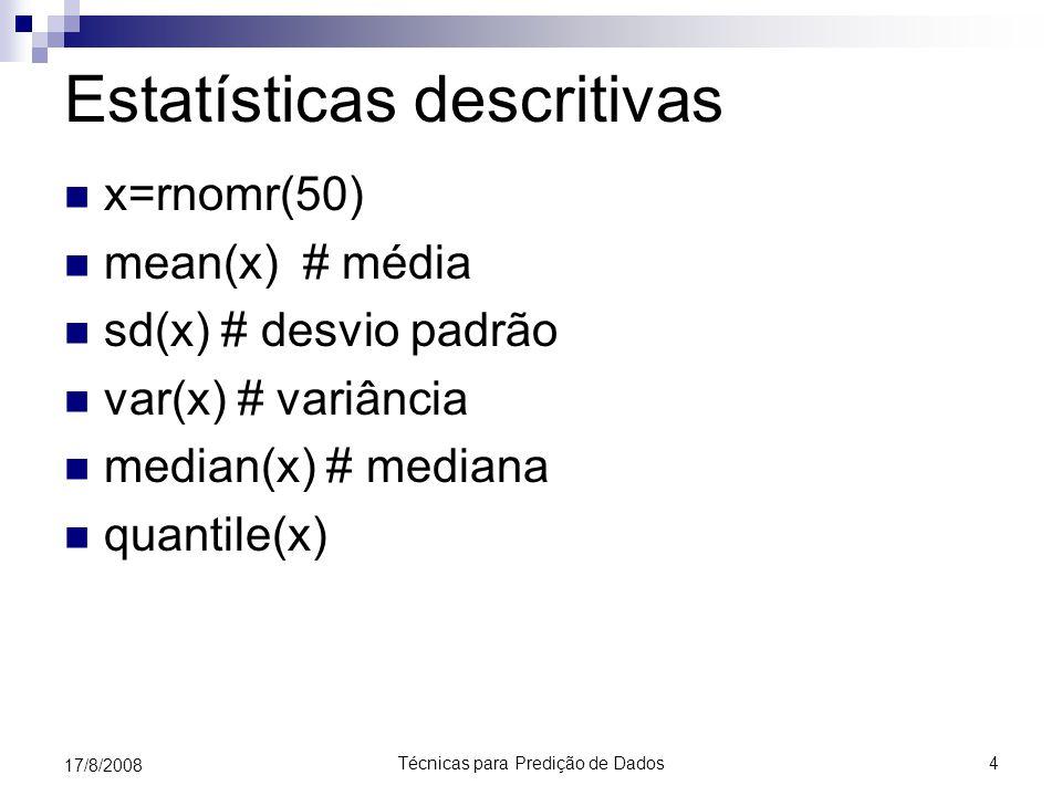 Técnicas para Predição de Dados4 17/8/2008 Estatísticas descritivas x=rnomr(50) mean(x) # média sd(x) # desvio padrão var(x) # variância median(x) # m