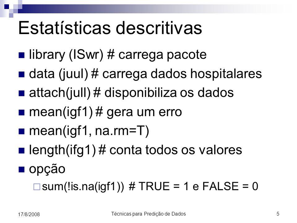 Técnicas para Predição de Dados5 17/8/2008 Estatísticas descritivas library (ISwr) # carrega pacote data (juul) # carrega dados hospitalares attach(jull) # disponibiliza os dados mean(igf1) # gera um erro mean(igf1, na.rm=T) length(ifg1) # conta todos os valores opção  sum(!is.na(igf1)) # TRUE = 1 e FALSE = 0