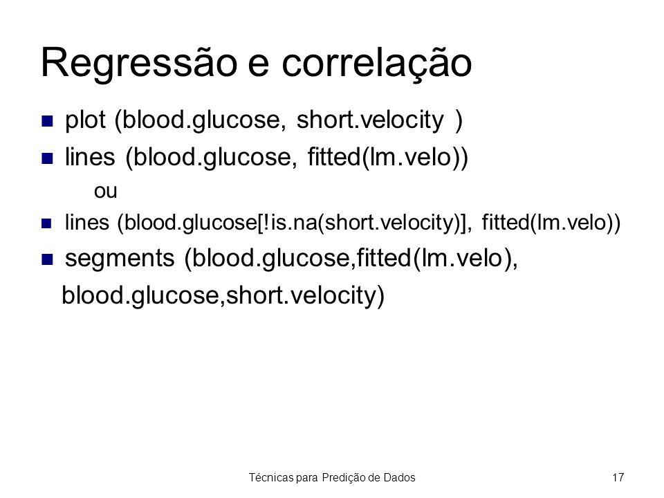 Técnicas para Predição de Dados17 Regressão e correlação plot (blood.glucose, short.velocity ) lines (blood.glucose, fitted(lm.velo)) ou lines (blood.