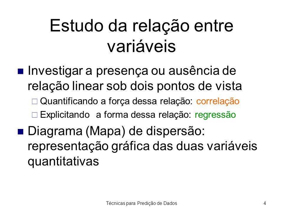 Técnicas para Predição de Dados4 Estudo da relação entre variáveis Investigar a presença ou ausência de relação linear sob dois pontos de vista  Quan