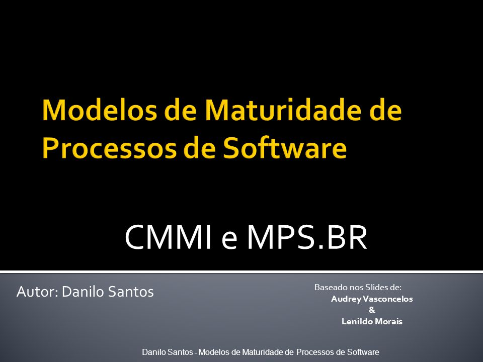 CMMI e MPS.BR Danilo Santos - Modelos de Maturidade de Processos de Software Autor: Danilo Santos Baseado nos Slides de: Audrey Vasconcelos & Lenildo
