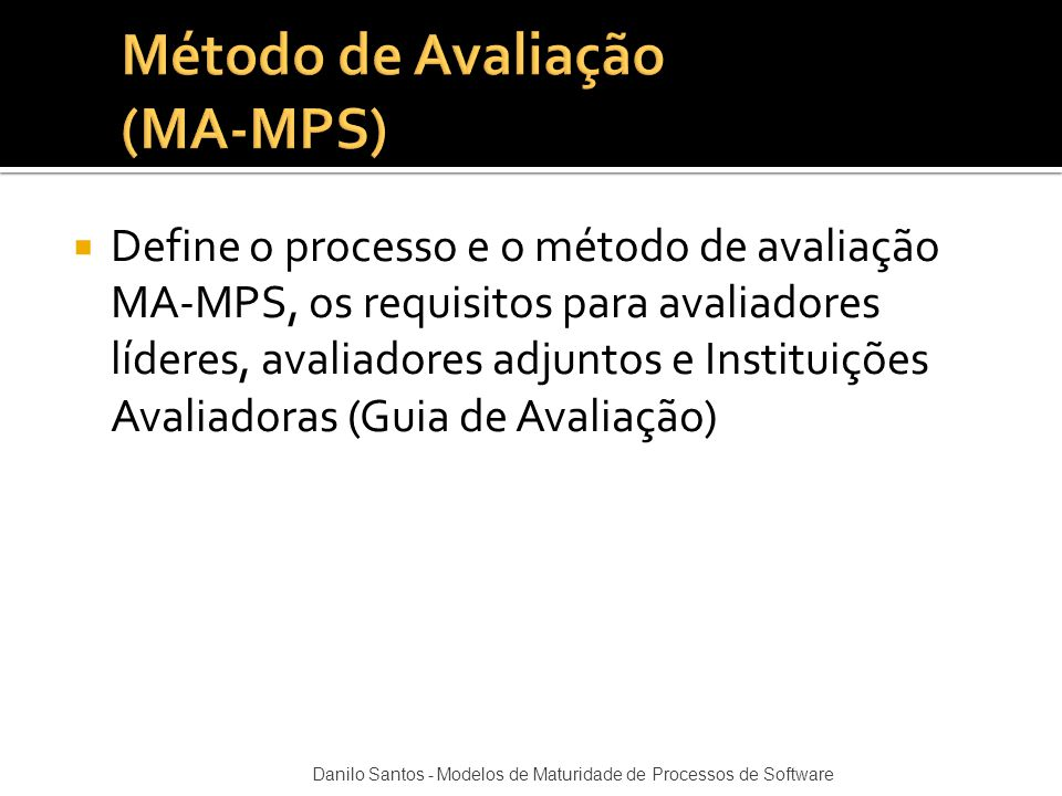  Define o processo e o método de avaliação MA-MPS, os requisitos para avaliadores líderes, avaliadores adjuntos e Instituições Avaliadoras (Guia de A