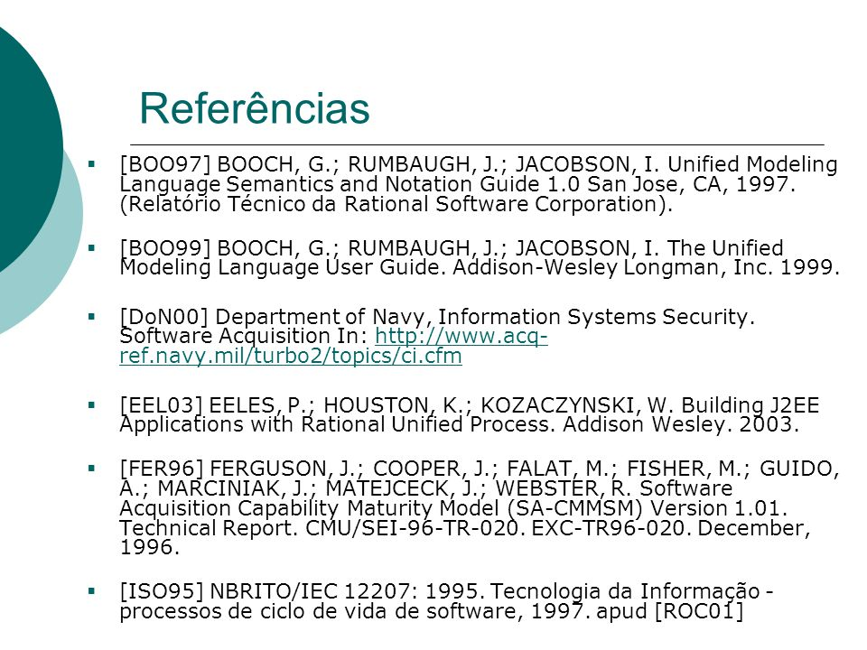Referências  [BOO97] BOOCH, G.; RUMBAUGH, J.; JACOBSON, I. Unified Modeling Language Semantics and Notation Guide 1.0 San Jose, CA, 1997. (Relatório
