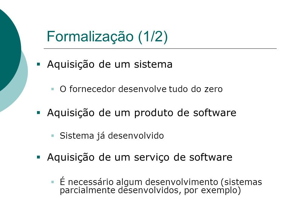 Formalização (1/2)  Aquisição de um sistema  O fornecedor desenvolve tudo do zero  Aquisição de um produto de software  Sistema já desenvolvido 