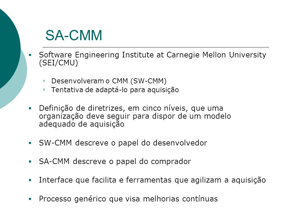 SA-CMM  Software Engineering Institute at Carnegie Mellon University (SEI/CMU)  Desenvolveram o CMM (SW-CMM)  Tentativa de adaptá-lo para aquisição