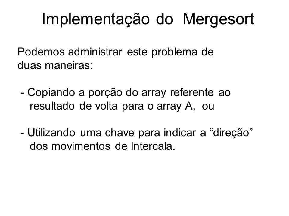 10 Implementação do Mergesort Podemos administrar este problema de duas maneiras: - Copiando a porção do array referente ao resultado de volta para o