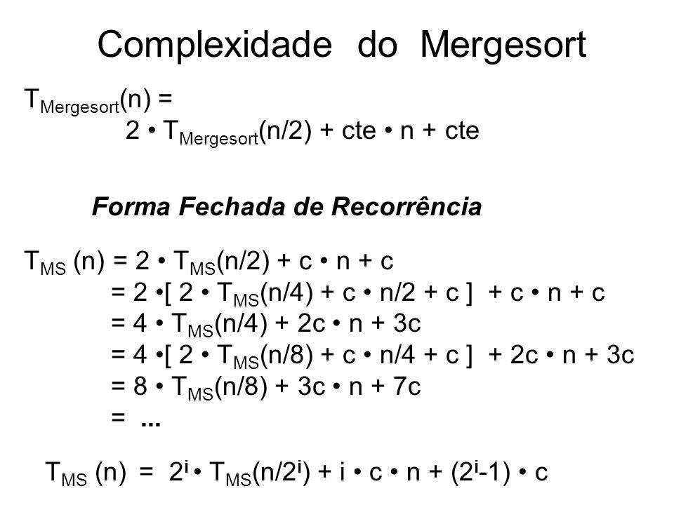 11 Complexidade do Mergesort T Mergesort (n) = 2 T Mergesort (n/2) + cte n + cte Forma Fechada de Recorrência T MS (n) = 2 T MS (n/2) + c n + c = 2 [